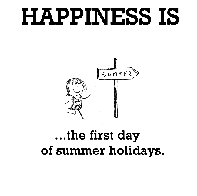 Funny Summertime Quotes: Happiness Is, The First Day Of Summer Holidays.