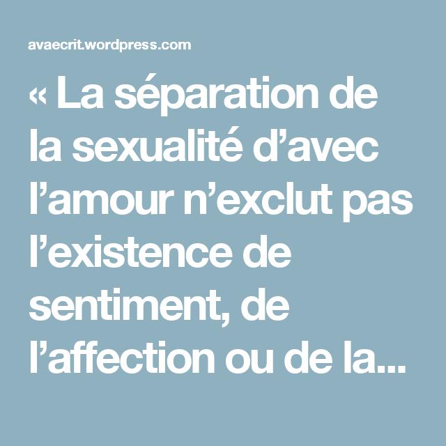 «La séparation de la sexualité d'avec l'amour n'exclut pas l'existence de sentiment, de l'affection ou de la tendresse. Ne pas vouloir s'engager pour la vie dans une histoire de longue durée n'interdit pas la promesse d'une douceur amoureuse.» Michel Onfray – Ava écrit