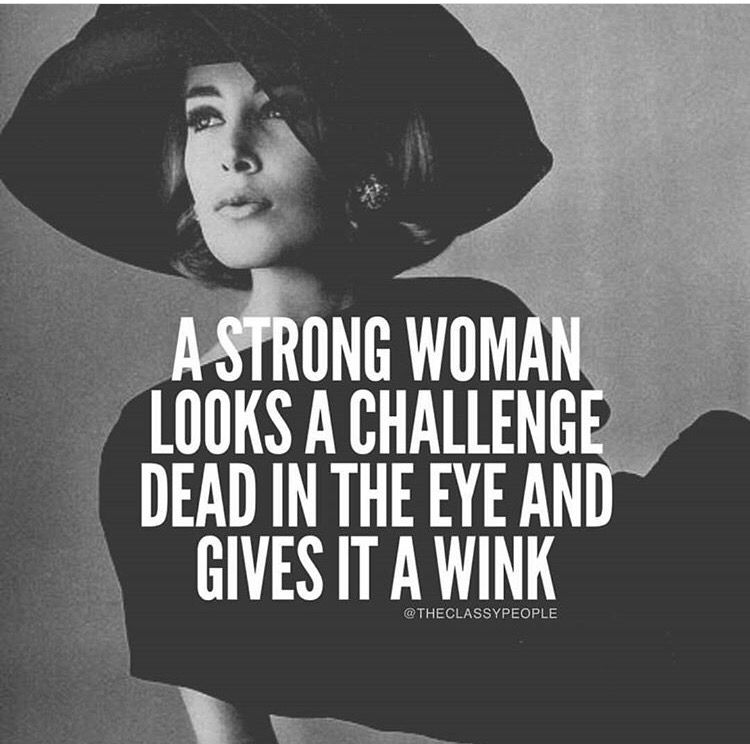 A strong women looks a challenge dead in the eye and gives it a wink.