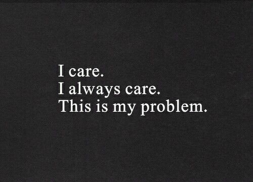 I always care, this is my problem