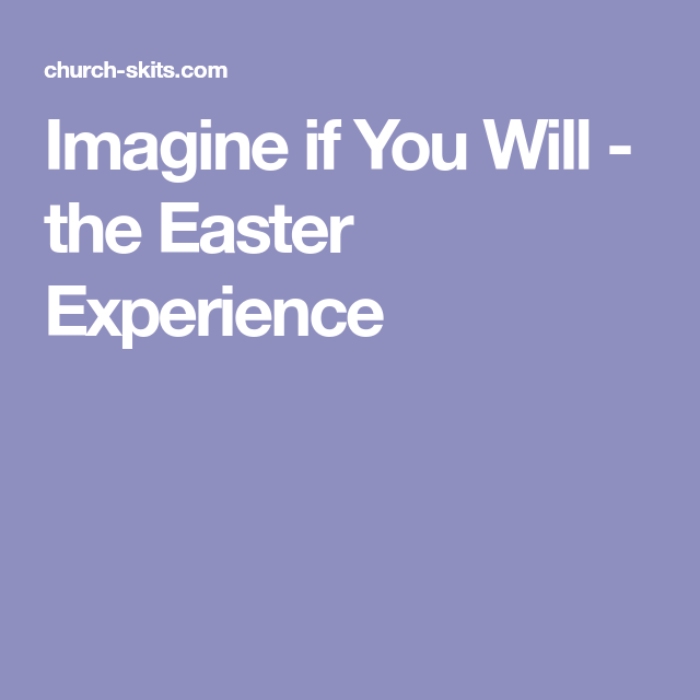 Imagine if You Will - the Easter Experience