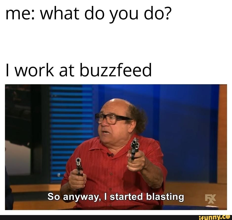Me What Do You Do I Work At Buzzfeed So Anyway I Started Blasting Ifunny Funny Memes Epic Fails Funny Memes