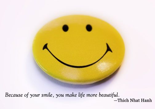 """Because of your smile, you make life more beautiful."" -Thich Nhat Hanh"