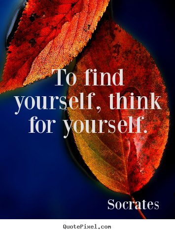 To Find Yourself Think For Yourself Socrates Top Inspirational Quote Top Quotes Inspiration Quotes That Describe Me Inspirational Quotes About Success