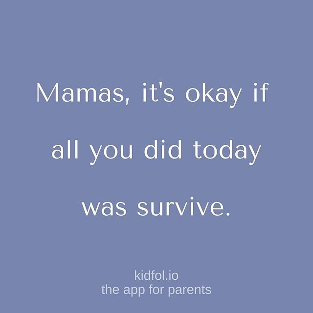 Mamas, itu0027s okay if all you did today was survive Some days, itu0027s - proudest accomplishment