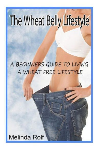 The Wheat Belly Lifestyle: The Beginner's Guide to Living a Wheat-Free Life: Includes Wheat Free Rec