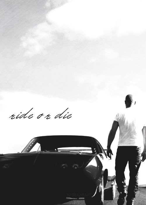 """ride or die, remember?"" -Dom Toretto 