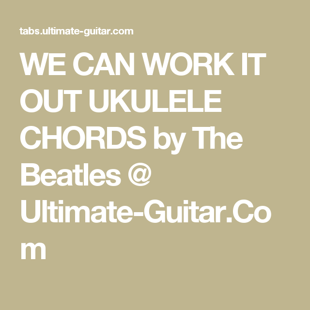 WE CAN WORK IT OUT UKULELE CHORDS by The Beatles @ Ultimate-Guitar ...