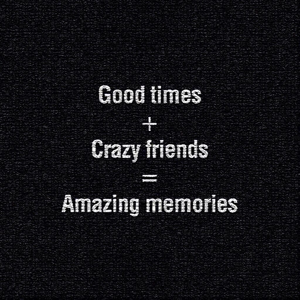 Good times crazy friends amazing memories