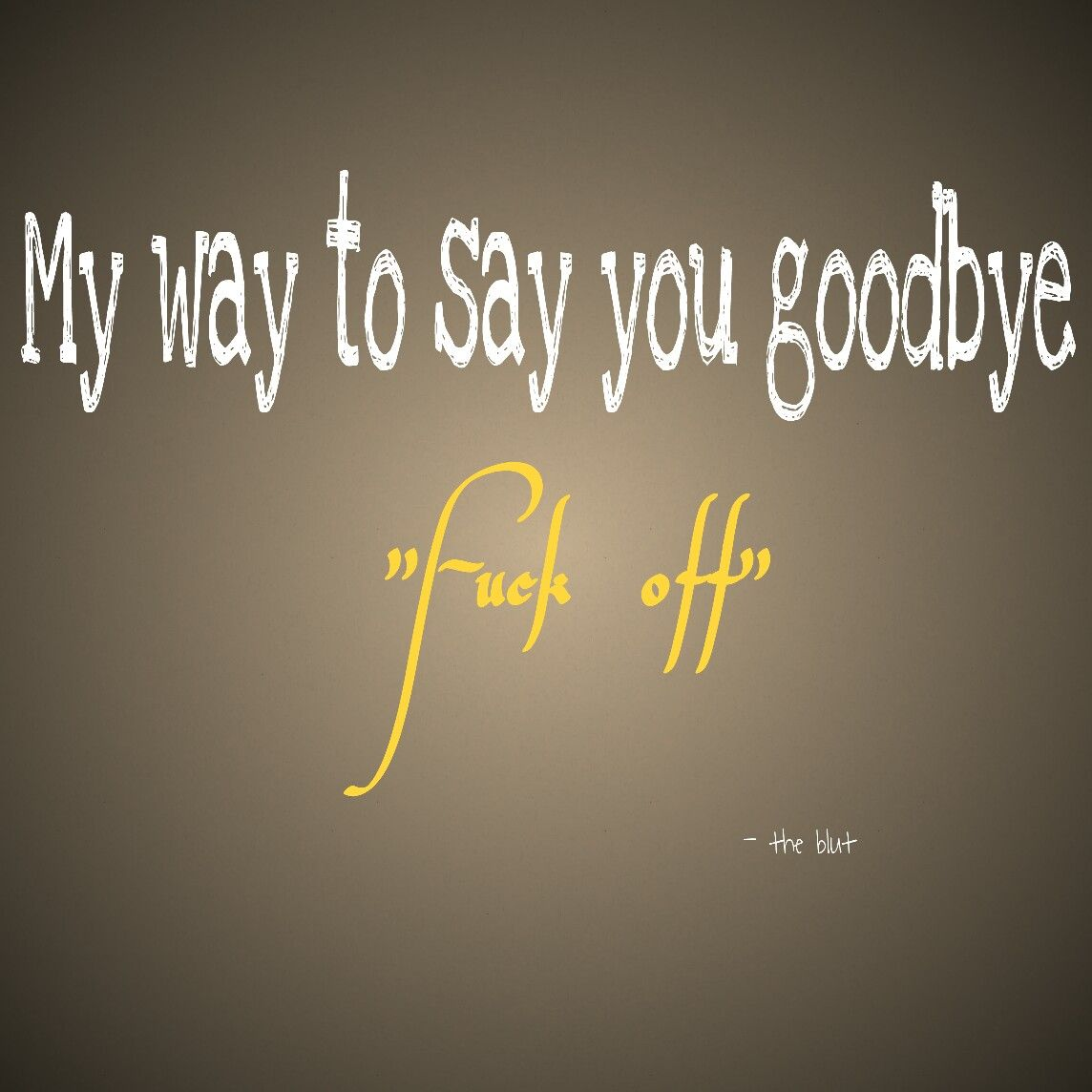 """Fuck Off Quotes My Way To Say You Goodbye """"fuck Off"""" Philosophy Quotes"""
