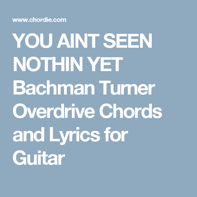 You Aint Seen Nothin Yet Bachman Turner Overdrive Chords And Lyrics