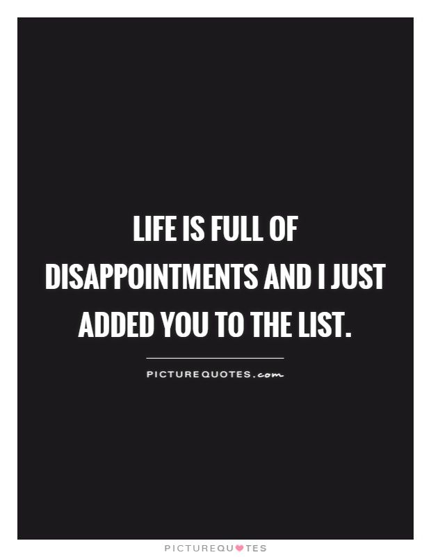 Life Is Full Of Disappointments And I Just Added You To The List