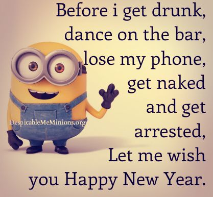 before i get drunk dance on the bar lose my phone get naked and get arrested let me wish you happy new year minion