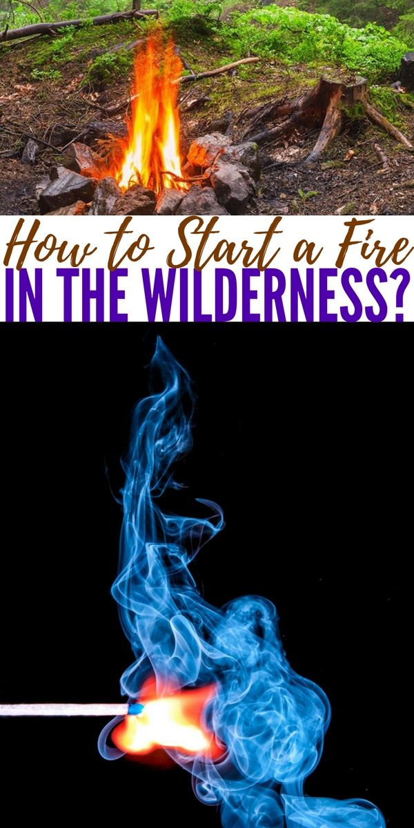 How To Start A Fire In The Wilderness Wilderness Survival