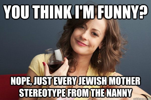 Funny Jewish Meme : You think i m funny nope just every jewish mother stereotype