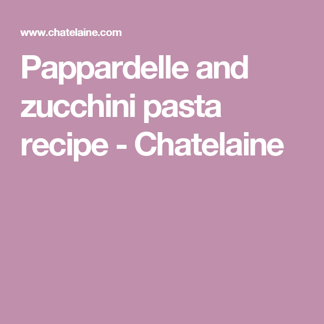 Pappardelle and zucchini pasta recipe - Chatelaine