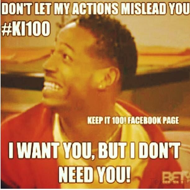 Don T Let My Actions Mislead You I Want You But I Don T Need You