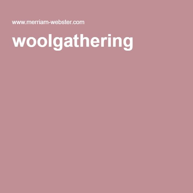 woolgathering:  indulgence in idle daydreaming