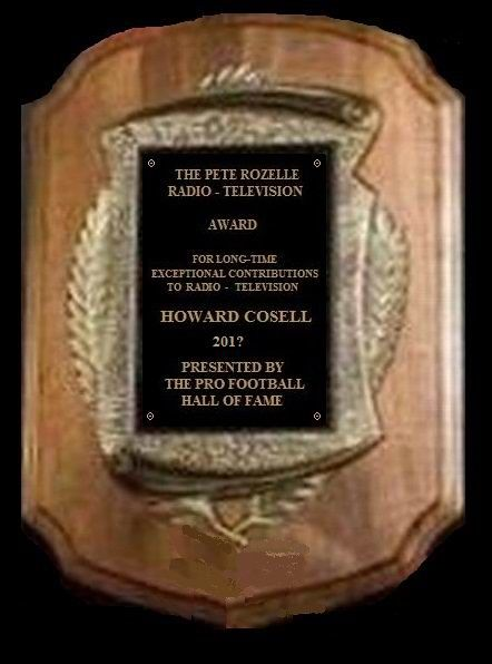 This is a rare look at the Pete Rozelle Radio - Television Award. How many sportscasters can say they made exceptional contributions in both radio and television like Howard Cosell did? I am hopeful that the Hall of Fame in Canton will award this to him this Fall.    Supporting Facts: http://inducthowardcosell.blogspot.com/