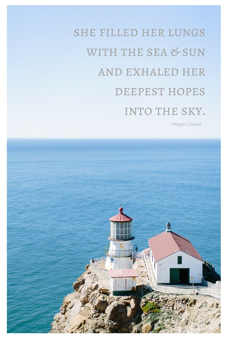 Quote: She filled her lungs with the sea and sun and exhaled her deepest hopes into the sky. Photo: meganclouse.com Lighthouse: Pt Reyes, California