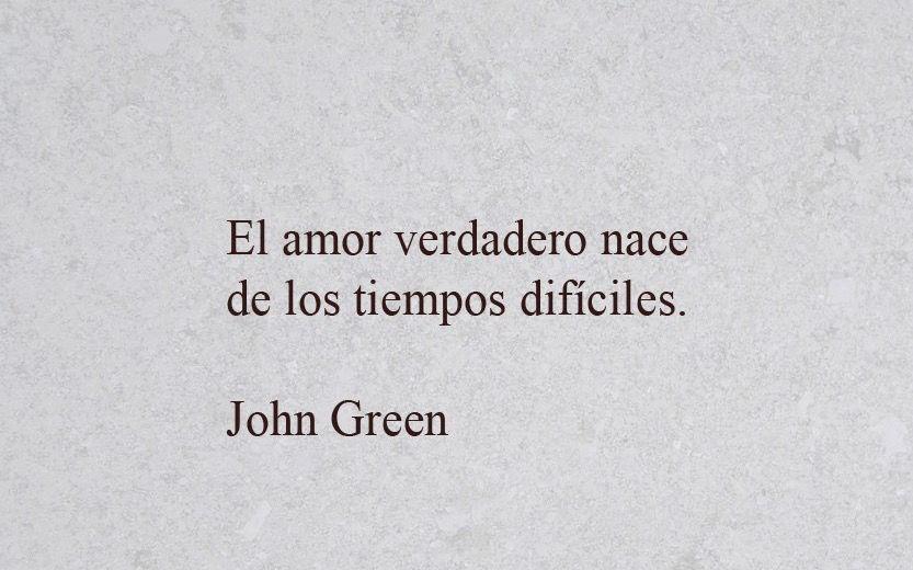 El Amor Verdadero Nace De Los Tiempos Dificiles John Green Amor