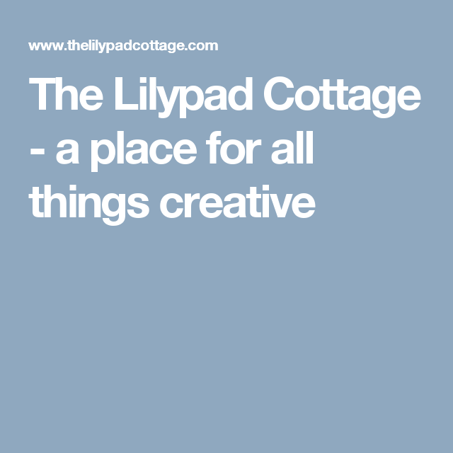 The Lilypad Cottage A Place For All Things Creative Lilypad
