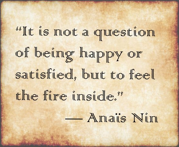 It is not a question of being happy or satisfied, but to feel the fire inside. Anais Nin. LO