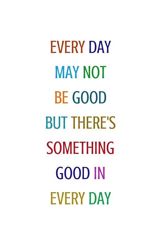 'EVERY DAY MAY NOT BE GOOD BUT THERE IS SOMETHING GOOD IN
