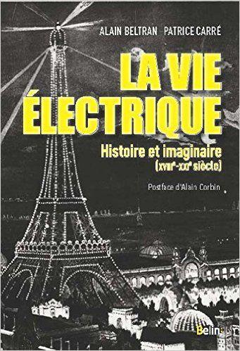 La Vie Electrique L Electricite Et Ses Imaginaires Xviiie Xxie S Alain Beltran Patrice Carre Postface D Alain C Histoire Livres A Lire Livre Numerique