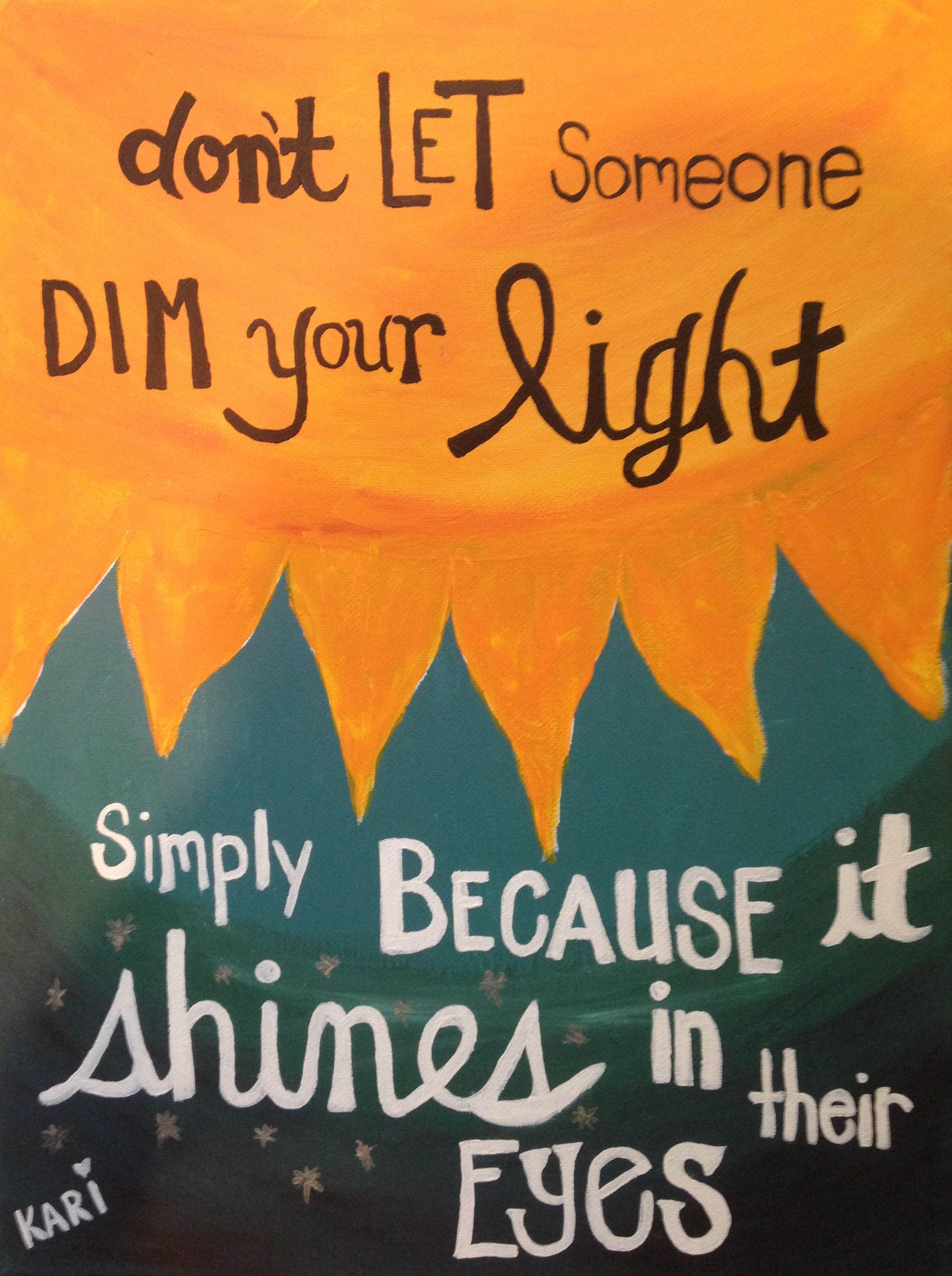 Don't let someone dim your light, simply because it shines in their eyes!  Canvas Painting Quotes