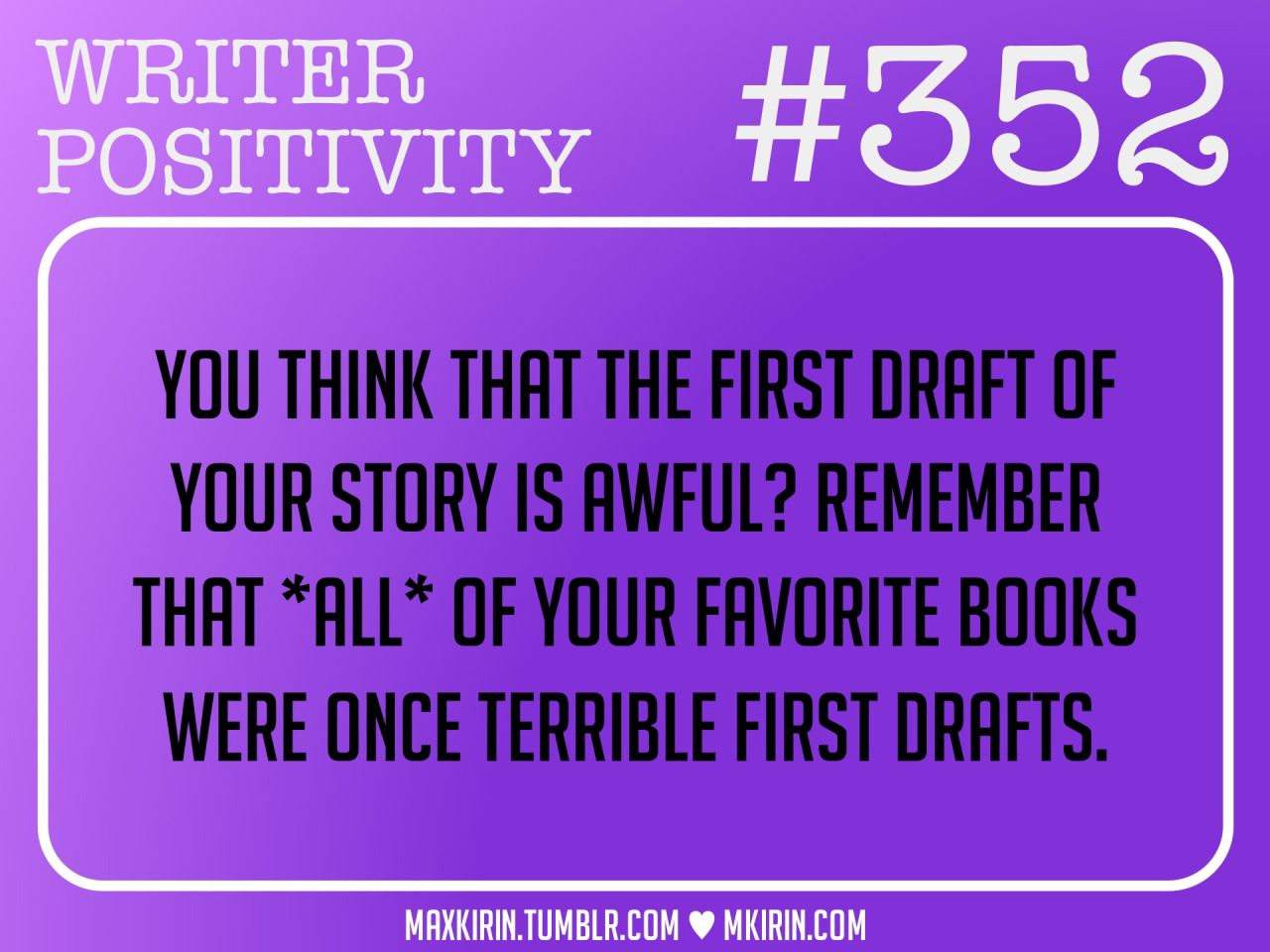 ♥︎ Daily Writer Positivity ♥︎#352You think that the first draft of your story is awful? Remember that *all* of your favorite books were once terrible first drafts.Want more writer inspiration, advice, and prompts? Follow my blog: maxkirin.tumblr.com!
