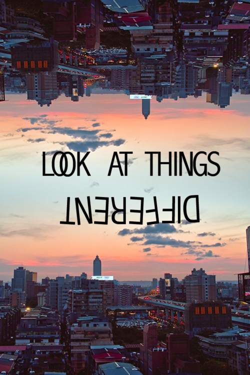 Look at things different(: