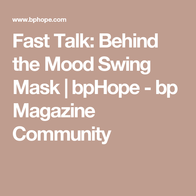 Fast Talk: Behind the Mood Swing Mask | bpHope - bp Magazine Community