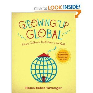 Growing Up Global: Raising Children to Be At Home in the World by Homa Sabet Tavangar