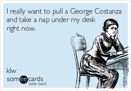 I Really Want To Pull A George Costanza And Take A Nap Under My Desk Right Now Klw Inspirational Humor Seinfeld George Costanza