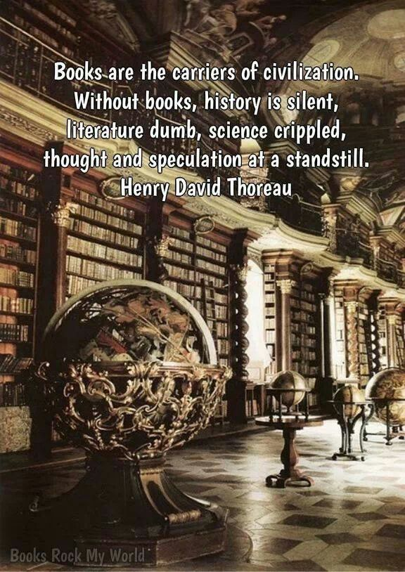 Books are the carriers of civilization. Without books, history is silent, literature dumb, science crippled, thought and speculation at a standstill. -Henry David Thoreau