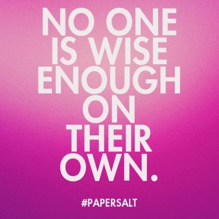 No one is wise enough on their own. #papersalt #quote