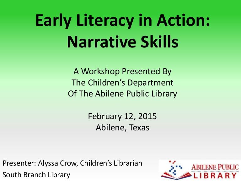 'Early Literacy in Action: Narrative Skills' A Workshop presented by the Children's Department of the Abilene Public Library in Abilene, Texas on February 12, …