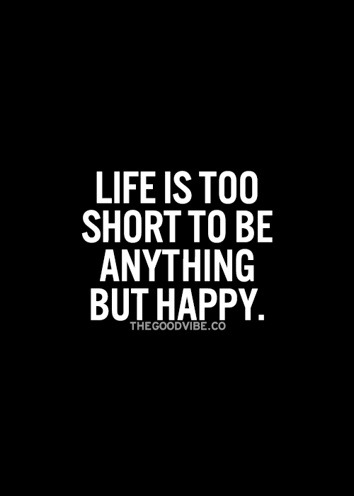 Life Is Too Short To Be Anything But Happy Wise Words Quotes