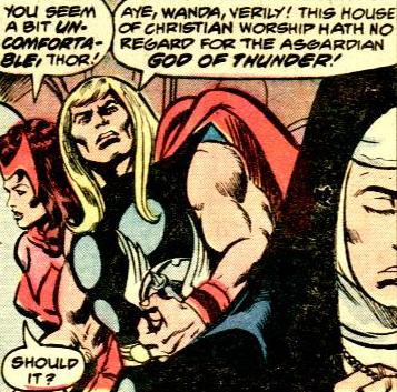 """Wanda: You seem a bit uncomfortable, Thor! Thor: Aye, Wanda, verily! This house of Christian worship hath no regard for the Asgardian god of thunder! Wanda: Should it? "" Avengers Vol. 1 #171 by Jim Shooter & George Perez"