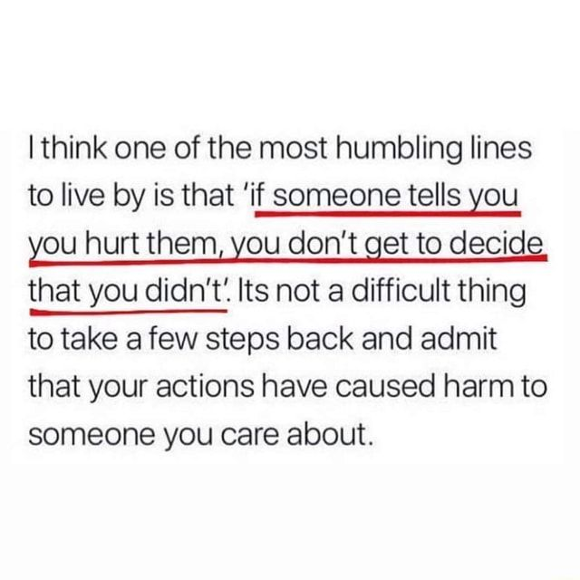 I think one of the most humbling lines to live by is that 'if someone tells you you hurt themI you don't get to decide that you didn't'. Its not a difficult thing to take a few steps back and admit that your actions have caused harm to someone you care about. - )
