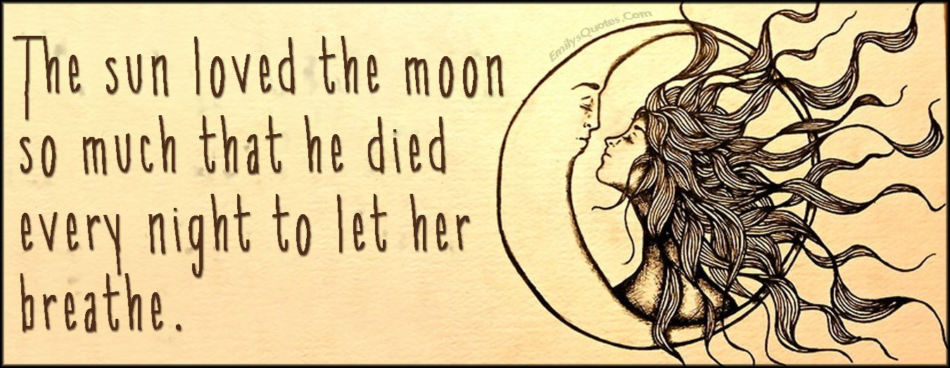 The Sun Loved The Moon So Much That He Died Every Night To