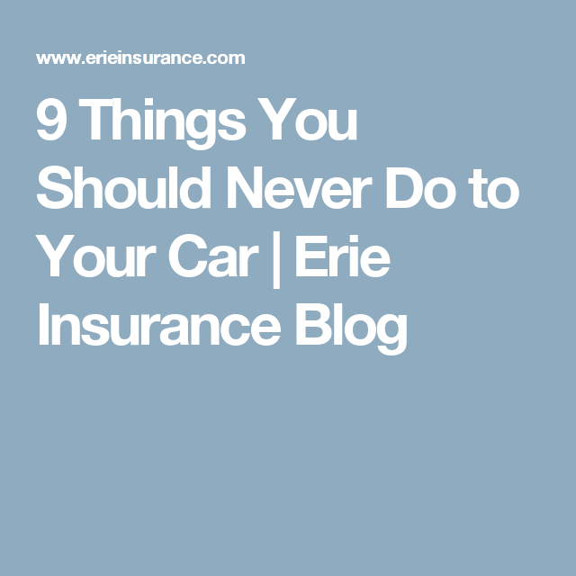Erie Insurance Quote Fascinating 9 Things You Should Never Do To Your Car  Erie Insurance Blog  All . Design Ideas