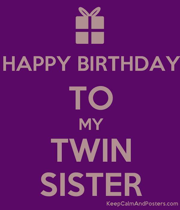 Happy Birthday To My Twin Sister Keep Calm And Posters Generator Maker For Free Keepcalmand Happy Birthday Me Twins Birthday Quotes Sister Birthday Quotes