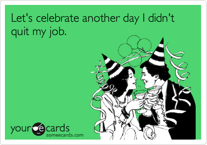 Let S Celebrate Another Day I Didn T Quit My Job E Cards Humor Funny