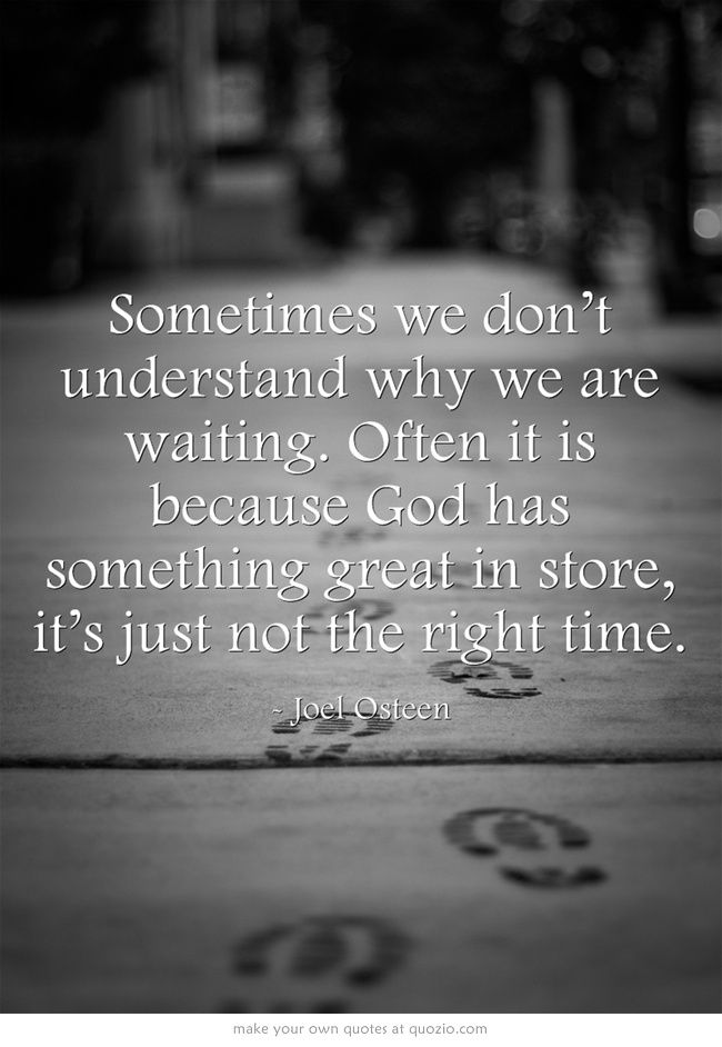 Sometimes We Don T Understand Why We Are Waiting Often It Is Because God Has Something Great In Store It S Just Not The Right Ti Words Me Quotes Great Quotes