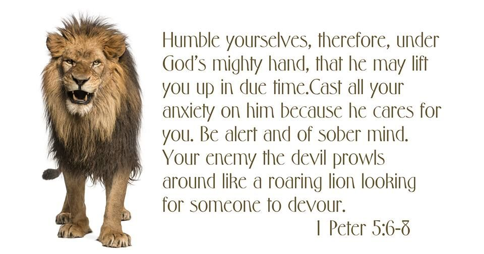 """""""Humble yourselves, therefore, under God's mighty hand, that he may lift you up in due time. Cast all your anxiety on him because he cares for you. Be self-controlled and alert. Your enemy the devil prowls around like a roaring lion looking for someone to devour."""" #1 Peter 5:6-8"""