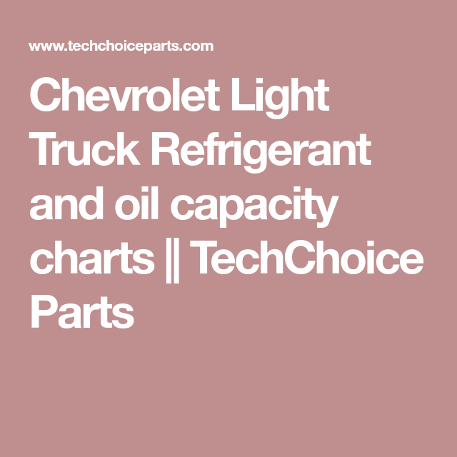 Chevrolet Light Truck Refrigerant And Oil Capacity Charts Techchoice Parts Truck Lights Trucks Chevrolet