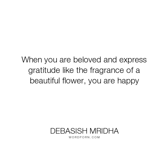 """Debasish Mridha - """"When you are beloved and express gratitude like the fragrance of a beautiful flower,..."""". life, inspirational, truth, philosophy, wisdom, happiness, hope, knowledge, education, intelligence, beauty, beautiful, gratitude, express, beloved, flower, love, fragrance"""
