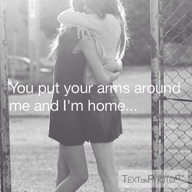 YOU PUT MY ARMS AROUND ME AND IM HOME